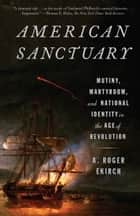 American Sanctuary - Mutiny, Martyrdom, and National Identity in the Age of Revolution ebook by A. Roger Ekirch