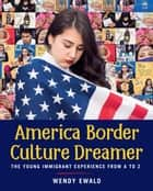 America Border Culture Dreamer - The Young Immigrant Experience from A to Z ebook by Wendy Ewald