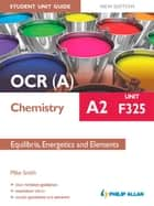 OCR A Chemistry A2 Student Unit Guide: Unit F325 New Edition: Equilibria, Energetics and Elements ePub ebook by Mike Smith