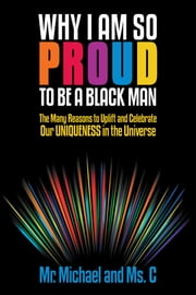 Why I Am So Proud to Be a Black Man - The Many Reasons to Uplift and Celebrate Our Uniqueness in the Universe ebook by Mr. Michael; Ms. C
