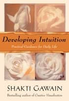 Developing Intuition - Practical Guidance for Daily Life ebook by Shakti Gawain