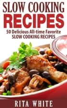 Slow Cooking Recipes: 50 Delicious All-time Favorite Slow Cooking Recipes ebook by