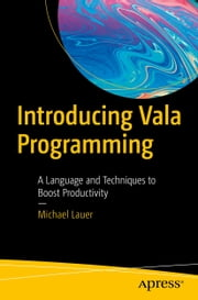 Introducing Vala Programming - A Language and Techniques to Boost Productivity ebook by Michael Lauer