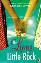The Lions of Little Rock ebook by Kristin Levine
