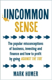 Uncommon Sense - The popular misconceptions of business, investing and finance and how to profit by going against the tide ebook by Mark Homer