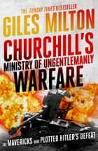 Churchill's Ministry of Ungentlemanly Warfare - The Mavericks who Plotted Hitler's Defeat ebook by Giles Milton