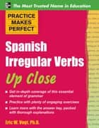 Practice Makes Perfect: Spanish Irregular Verbs Up Close ebook by Eric Vogt