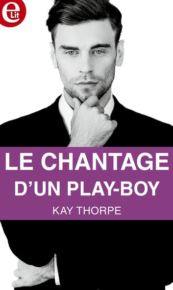 Le chantage d'un play-boy eBook by Kay Thorpe