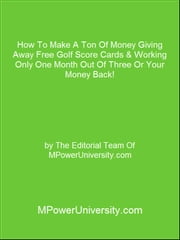 How To Make A Ton Of Money Giving Away Free Golf Score Cards & Working Only One Month Out Of Three Or Your Money Back! ebook by Editorial Team Of MPowerUniversity.com