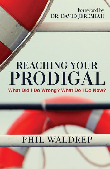 Reaching Your Prodigal - What Did I Do Wrong? What Do I Do Now? eBook by Phil Waldrep