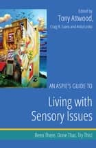 An Aspie's Guide to Living with Sensory Issues - Been There. Done That. Try This! ebook by Craig Evans, Anita Lesko, Tony Attwood