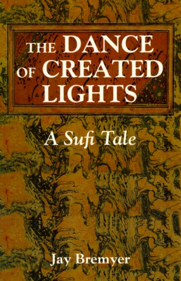 The Dance of Created Lights - A Sufi Tale ebook by Jay Bremyer