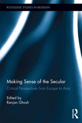 Making Sense of the Secular - Critical Perspectives from Europe to Asia ebook by