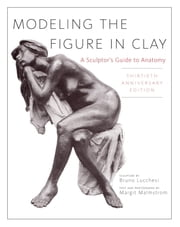 Modeling the Figure in Clay, 30th Anniversary Edition - A Sculptor's Guide to Anatomy ebook by Bruno Lucchesi,Margit Malmstrom