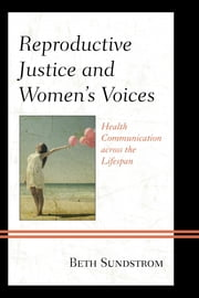Reproductive Justice and Women's Voices - Health Communication across the Lifespan ebook by Beth L. Sundstrom