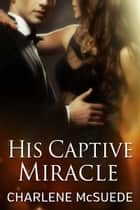 His Captive Miracle ebook by Charlene McSuede