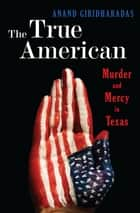 The True American: Murder and Mercy in Texas ebook by Anand Giridharadas