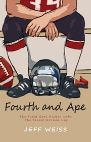 Fourth and Ape - The Field Goal Kicker with the Secret Gorilla Leg ebook by Jeff Weiss