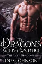 The Dragon's Willing Sacrifice ebook by Ines Johnson