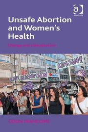 Unsafe Abortion and Women's Health - Change and Liberalization ebook by Professor Colin Francome