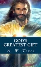 God's Greatest Gift ebook by A. W. Tozer