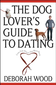 The Dog Lover's Guide to Dating - Using Cold Noses to Find Warm Hearts ebook by Deborah Wood