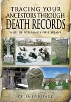 Tracing Your Ancestors through Death Records - A Guide for Family Historians ebook by Celia Heritage
