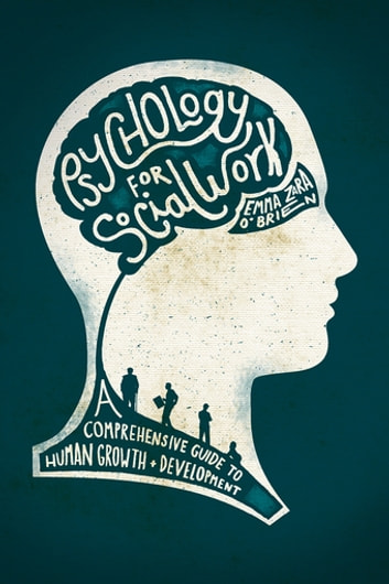 Psychology for Social Work - A Comprehensive Guide to Human Growth and Development ebook by Ms Emma Zara O'Brien, MLitt, HDipEd, HDipPsych