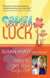 Create Your Own Luck: 7 Steps to Get Your Lucky On! ebook by Susan Hyatt