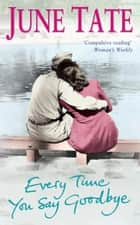 Every Time You Say Goodbye - A powerful saga of passion and desire ebook by June Tate