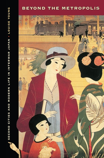Beyond the Metropolis - Second Cities and Modern Life in Interwar Japan ebook by Louise Young