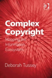 Complex Copyright - Mapping the Information Ecosystem ebook by Professor Deborah Tussey