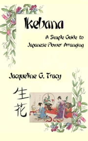 Ikebana: A Simple Guide To Japanese Flower Arranging ebook by Jacqueline Tracy