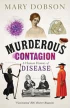 Murderous Contagion - A Human History of Disease ebook by Mary Dobson