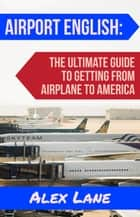 Airport English: The Ultimate Guide for Getting From Airplane to America ebook by Alex Lane