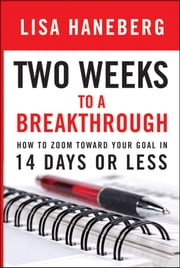 Two Weeks to a Breakthrough - How to Zoom Toward Your Goal in 14 Days or Less ebook by Lisa L. Haneberg