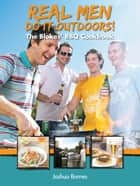 Real Men Do it Outdoors: The Blokes' BBQ Cookbook ebook by Joshua Barnes