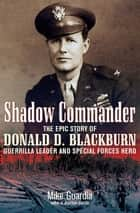 Shadow Commander - The Epic Story of Donald D. Blackburn—Guerrilla Leader and Special Forces Hero ebook by