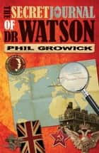 The Secret Journal of Dr Watson ebook by Phil Growick