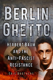 Berlin Ghetto - Herbert Baum and the Anti-Fascist Resistance ebook by Eric Brothers