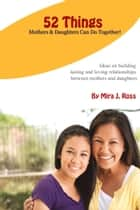 52 Things Mothers & Daughters Can Do Together ebook by Mira J. Ross