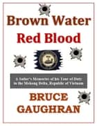 Brown Water Red Blood: A Sailor's Memories of his Tour of Duty with TF-117 in the Mekong Delta, Republic of Vietnam ebook by