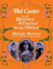 Bel Canto - A Theoretical and Practical Vocal Method ebook by Mathilde Marchesi