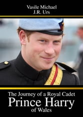 THE JOURNEY OF A ROYAL CADET - PRINCE HARRY OF WALES ebook by Vasile Michael,J.R. Urs
