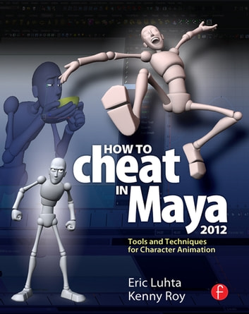 How to Cheat in Maya 2012 - Tools and Techniques for Character Animation eBook by Eric Luhta