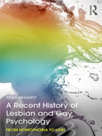 A Recent History of Lesbian and Gay Psychology - From Homophobia to LGBT ebook by Peter Hegarty