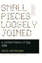 Small Pieces Loosely Joined - A Unified Theory Of The Web eBook by David Weinberger