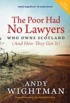 The Poor Had No Lawyers - Who Owns Scotland and How They Got it ebook by Andy Wightman