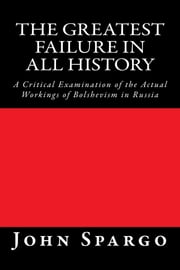 The Greatest Failure in All History - A Critical Examination of the Actual Workings of Bolshevism in Russia ebook by John Spargo