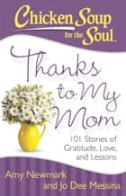 Chicken Soup for the Soul: Thanks to My Mom - 101 Stories of Gratitude, Love, and Lessons ebook by Amy Newmark